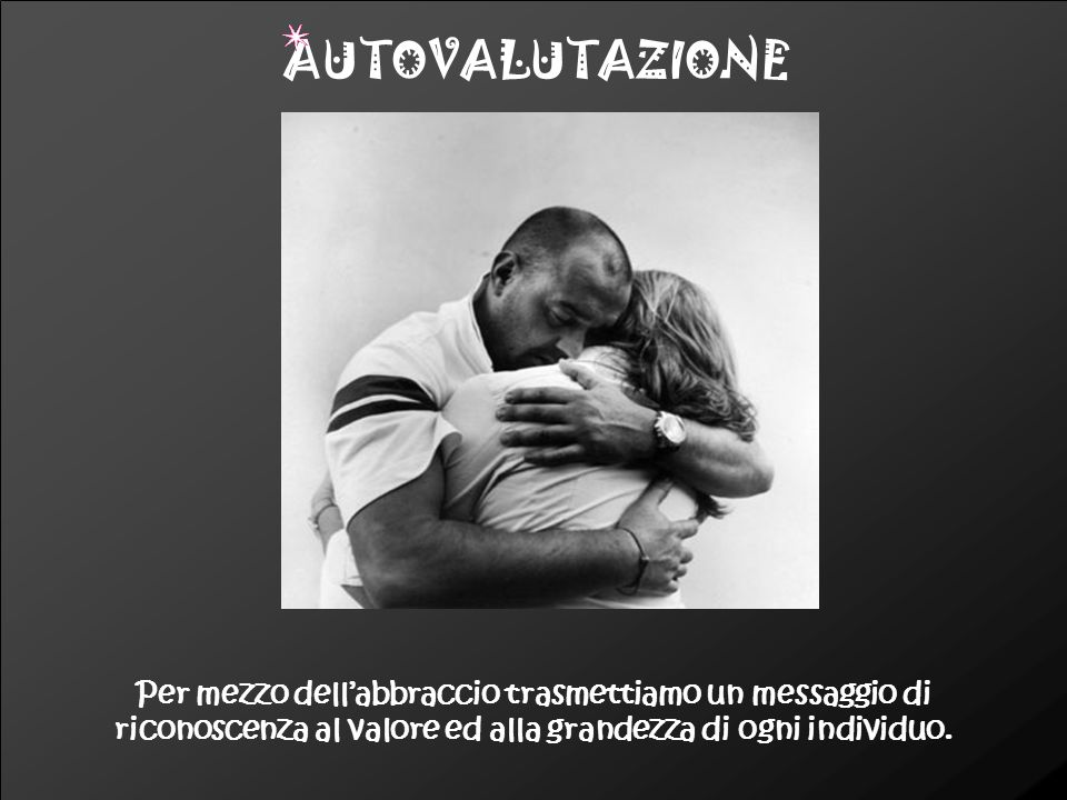 AUTOVALUTAZIONE Per mezzo dell'abbraccio trasmettiamo un messaggio di