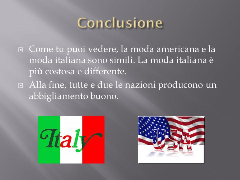 Conclusione Come tu puoi vedere, la moda americana e la moda italiana sono simili. La moda italiana è più costosa e differente.