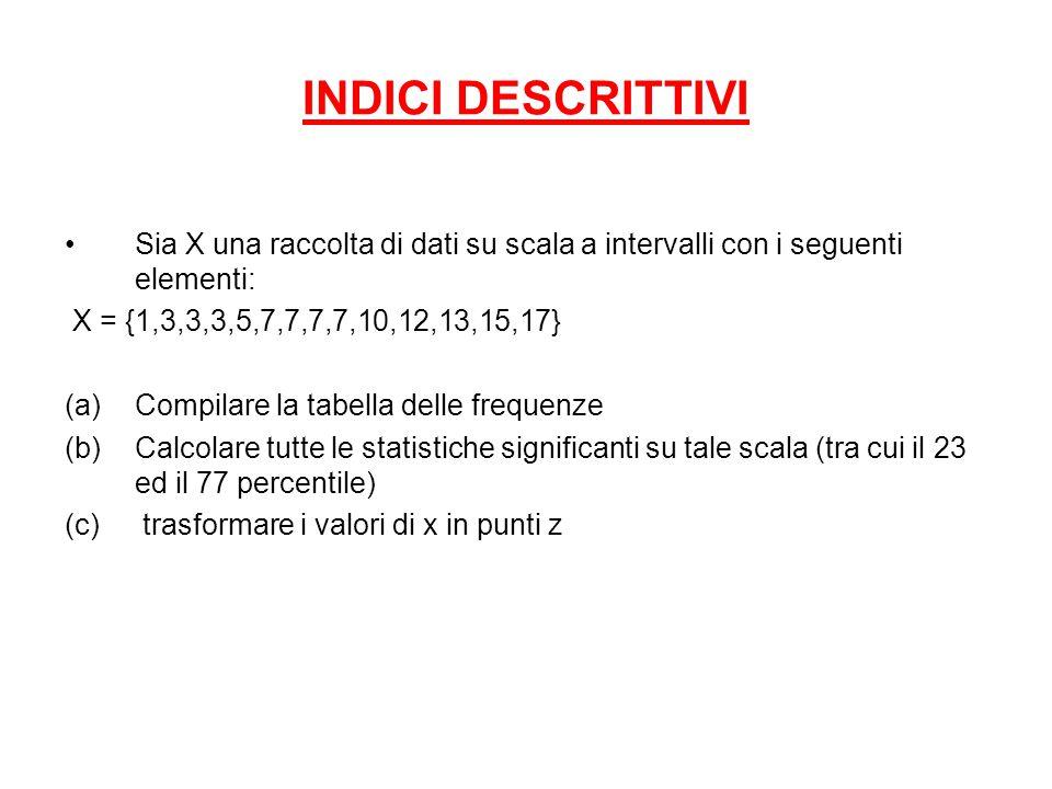 INDICI DESCRITTIVI Sia X una raccolta di dati su scala a intervalli con i seguenti elementi: X = {1,3,3,3,5,7,7,7,7,10,12,13,15,17}