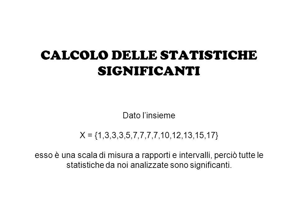 CALCOLO DELLE STATISTICHE SIGNIFICANTI Dato l'insieme X = {1,3,3,3,5,7,7,7,7,10,12,13,15,17} esso è una scala di misura a rapporti e intervalli, perciò tutte le statistiche da noi analizzate sono significanti.