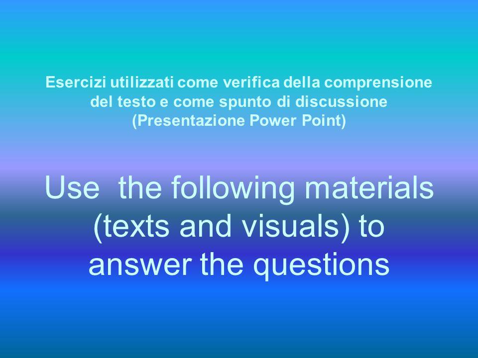 Esercizi utilizzati come verifica della comprensione del testo e come spunto di discussione (Presentazione Power Point) Use the following materials (texts and visuals) to answer the questions
