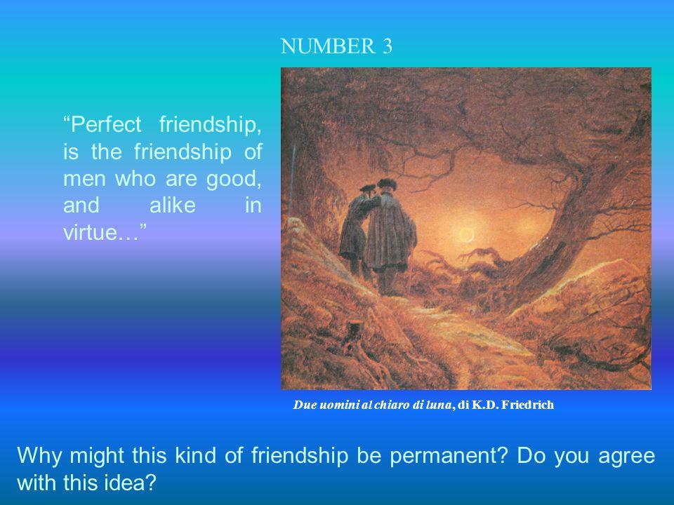 NUMBER 3 Perfect friendship, is the friendship of men who are good, and alike in virtue… Due uomini al chiaro di luna, di K.D. Friedrich.