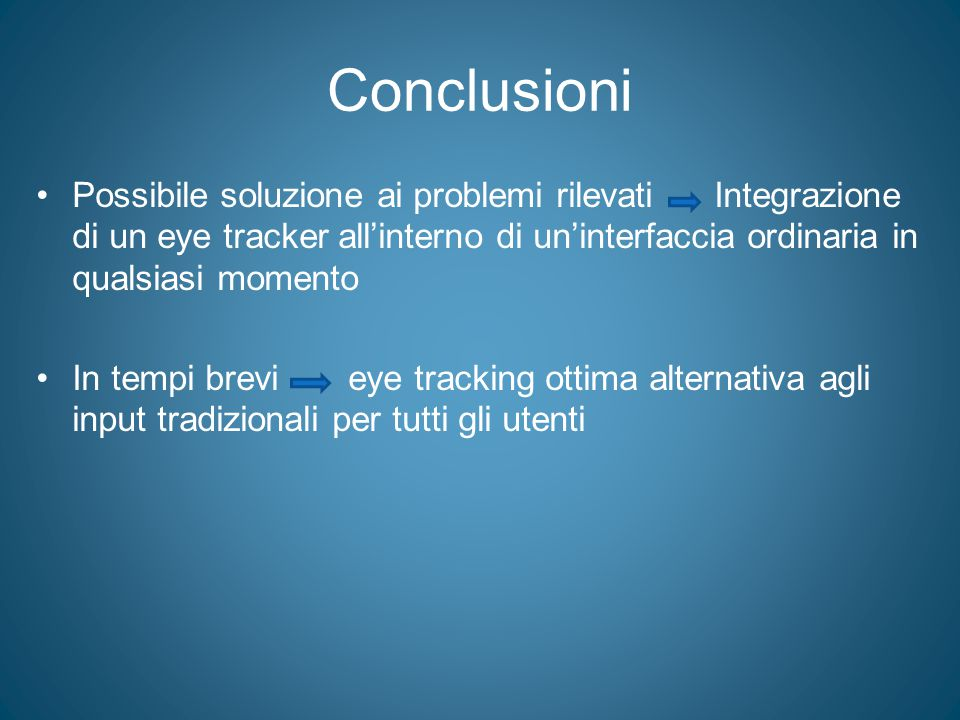 Conclusioni Possibile soluzione ai problemi rilevati Integrazione di un eye tracker all'interno di un'interfaccia ordinaria in qualsiasi momento.