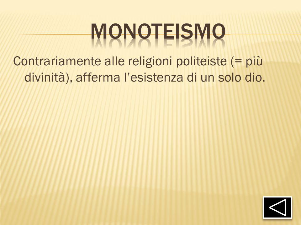 monoteismo Contrariamente alle religioni politeiste (= più divinità), afferma l'esistenza di un solo dio.