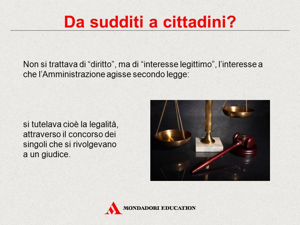 Da sudditi a cittadini Non si trattava di diritto , ma di interesse legittimo , l'interesse a che l'Amministrazione agisse secondo legge: