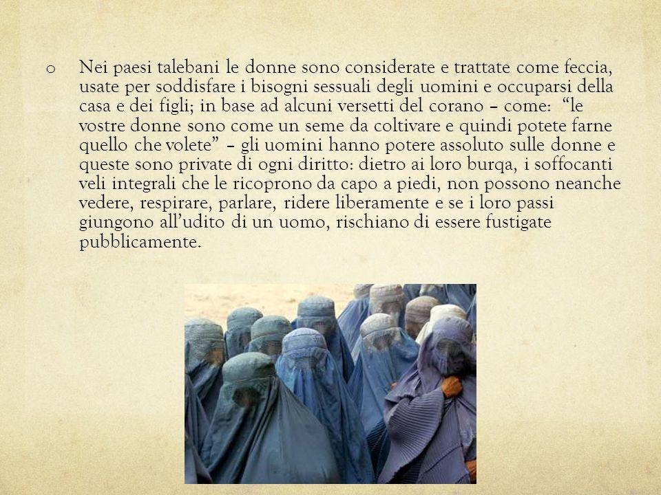 Nei paesi talebani le donne sono considerate e trattate come feccia, usate per soddisfare i bisogni sessuali degli uomini e occuparsi della casa e dei figli; in base ad alcuni versetti del corano – come: le vostre donne sono come un seme da coltivare e quindi potete farne quello che volete – gli uomini hanno potere assoluto sulle donne e queste sono private di ogni diritto: dietro ai loro burqa, i soffocanti veli integrali che le ricoprono da capo a piedi, non possono neanche vedere, respirare, parlare, ridere liberamente e se i loro passi giungono all'udito di un uomo, rischiano di essere fustigate pubblicamente.
