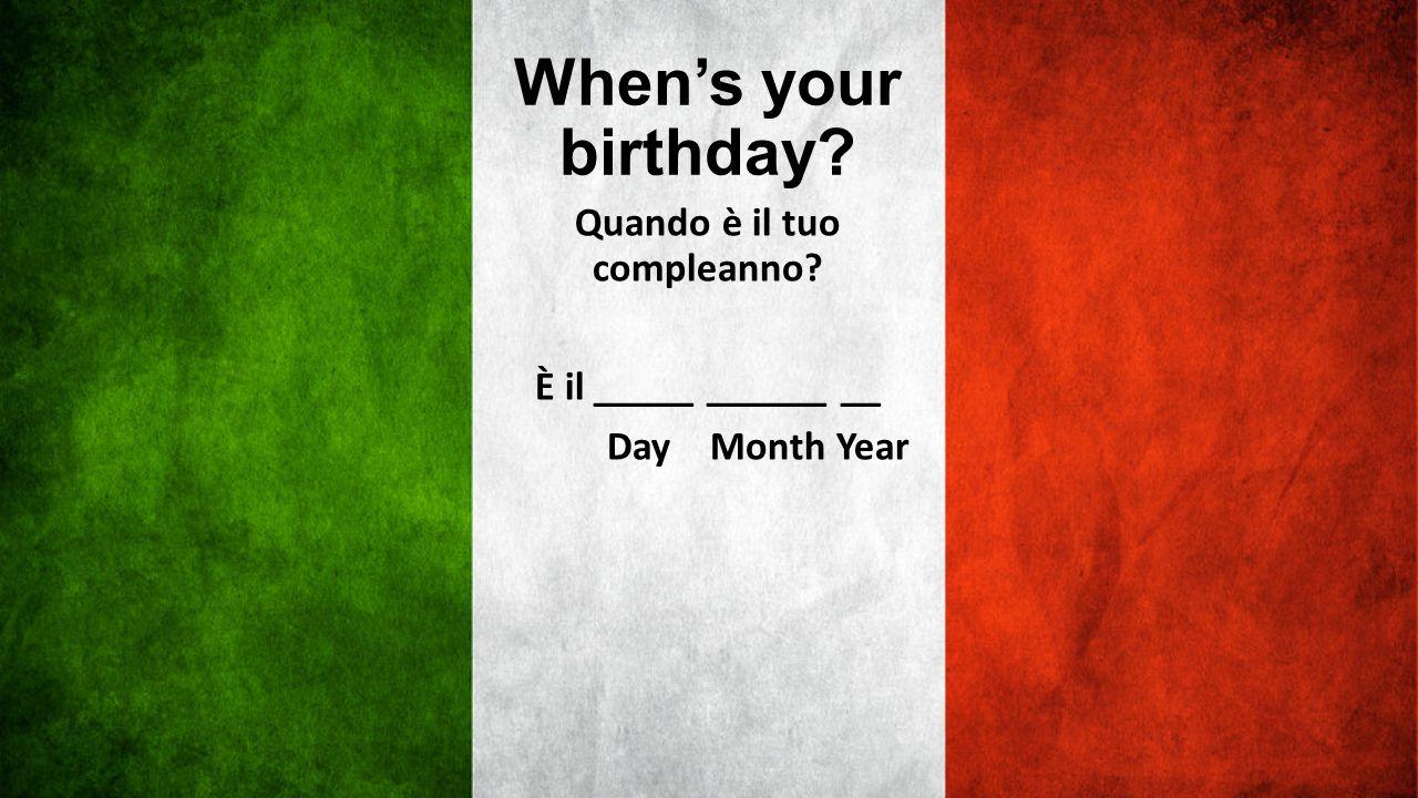 Quando è il tuo compleanno È il _____ ______ __ Day Month Year