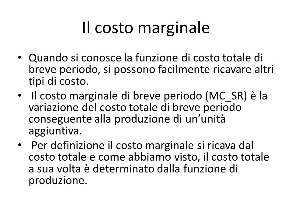 Il costo marginale Quando si conosce la funzione di costo totale di breve periodo, si possono facilmente ricavare altri tipi di costo.