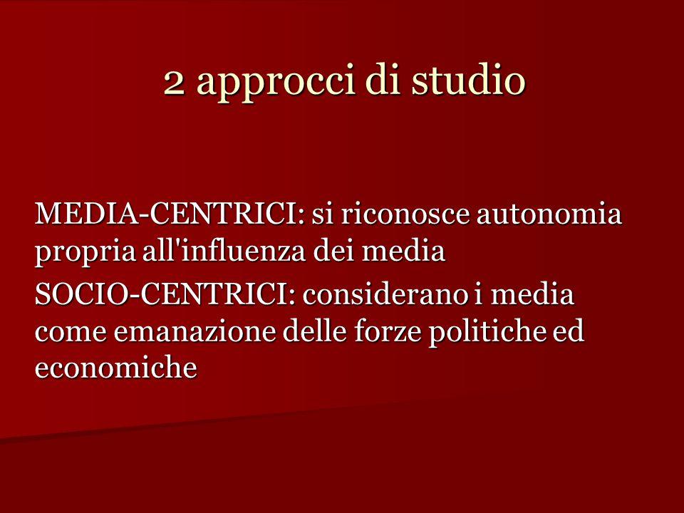 2 approcci di studio MEDIA-CENTRICI: si riconosce autonomia propria all influenza dei media.