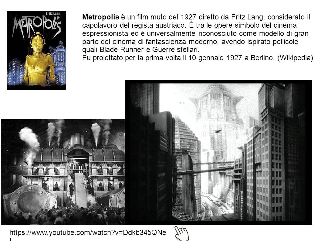 Metropolis è un film muto del 1927 diretto da Fritz Lang, considerato il capolavoro del regista austriaco. È tra le opere simbolo del cinema espressionista ed è universalmente riconosciuto come modello di gran parte del cinema di fantascienza moderno, avendo ispirato pellicole quali Blade Runner e Guerre stellari.