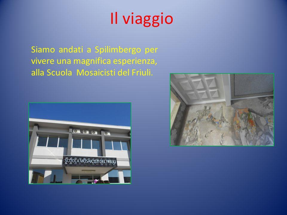 Il viaggio Siamo andati a Spilimbergo per vivere una magnifica esperienza, alla Scuola Mosaicisti del Friuli.