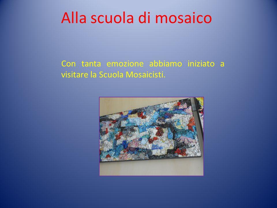 Alla scuola di mosaico Con tanta emozione abbiamo iniziato a visitare la Scuola Mosaicisti.