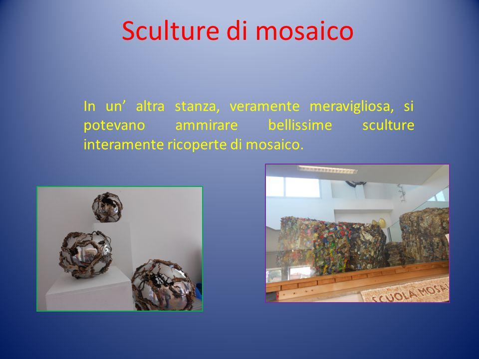 Sculture di mosaico In un' altra stanza, veramente meravigliosa, si potevano ammirare bellissime sculture interamente ricoperte di mosaico.