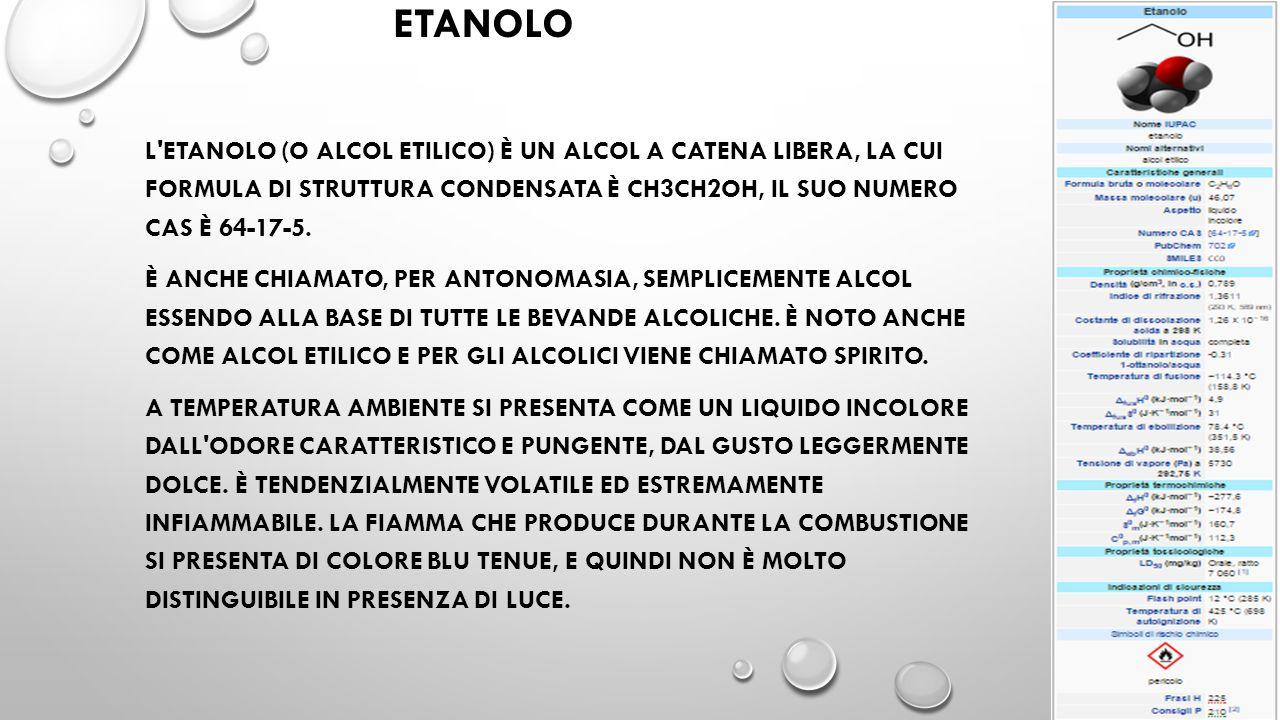 ETANOLO L ETANOLO (O ALCOL ETILICO) È UN ALCOL A CATENA LIBERA, LA CUI FORMULA DI STRUTTURA CONDENSATA È CH3CH2OH, IL SUO NUMERO CAS È 64-17-5.