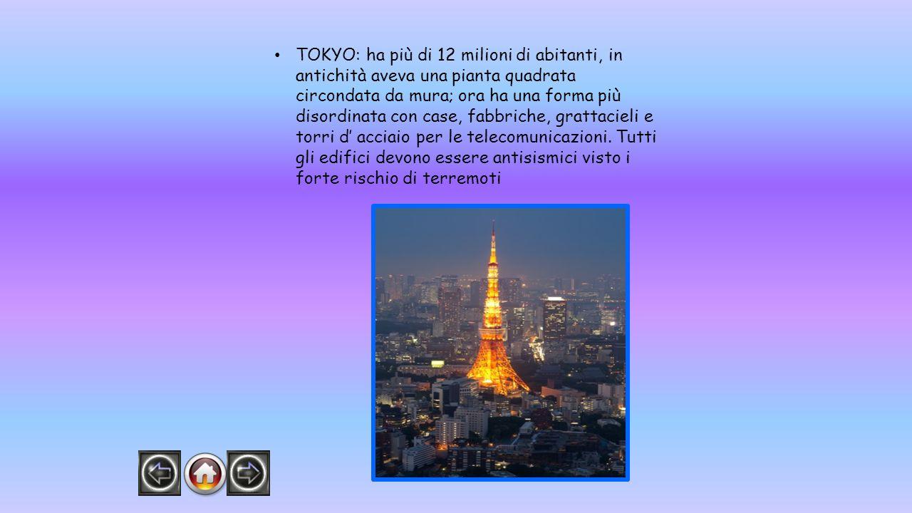 TOKYO: ha più di 12 milioni di abitanti, in antichità aveva una pianta quadrata circondata da mura; ora ha una forma più disordinata con case, fabbriche, grattacieli e torri d' acciaio per le telecomunicazioni.