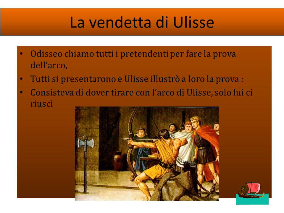 La vendetta di Ulisse Odisseo chiamo tutti i pretendenti per fare la prova dell'arco, Tutti si presentarono e Ulisse illustrò a loro la prova :