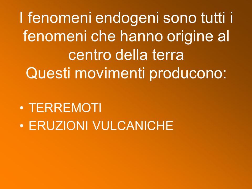 I fenomeni endogeni sono tutti i fenomeni che hanno origine al centro della terra Questi movimenti producono:
