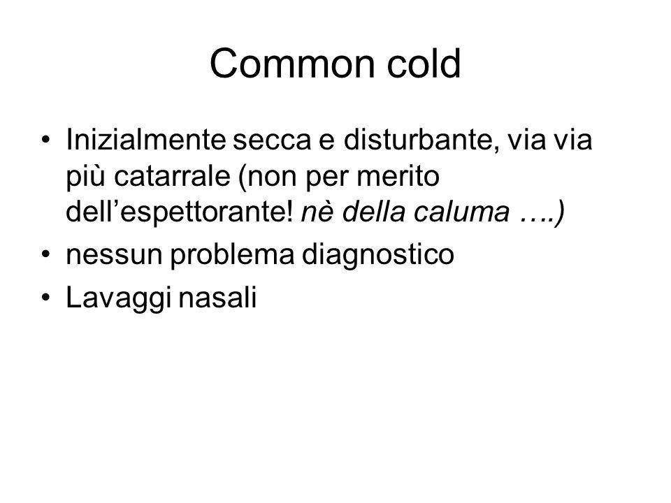 Common cold Inizialmente secca e disturbante, via via più catarrale (non per merito dell'espettorante! nè della caluma ….)