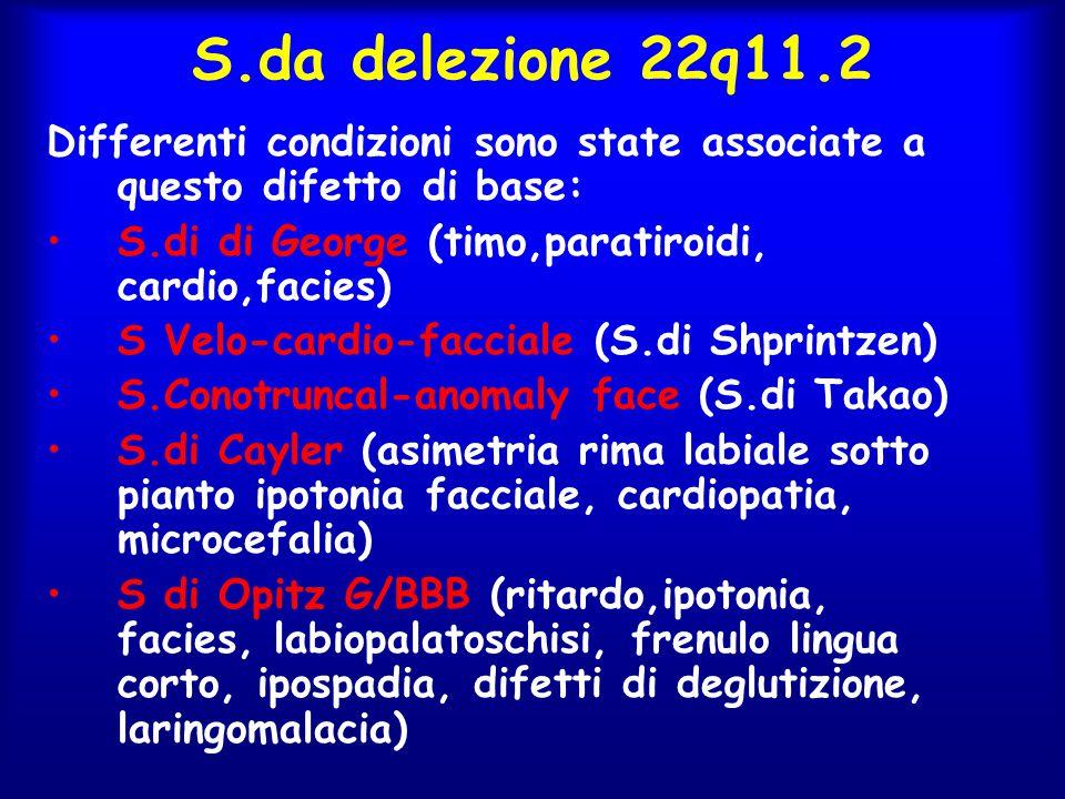 S.da delezione 22q11.2 Differenti condizioni sono state associate a questo difetto di base: S.di di George (timo,paratiroidi, cardio,facies)