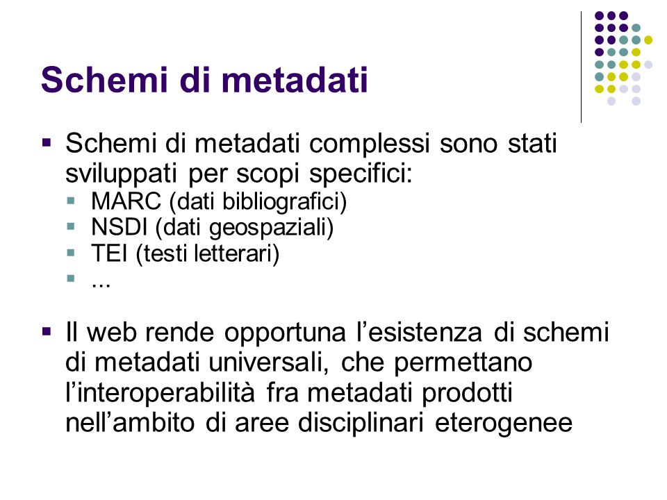 Schemi di metadati Schemi di metadati complessi sono stati sviluppati per scopi specifici: MARC (dati bibliografici)