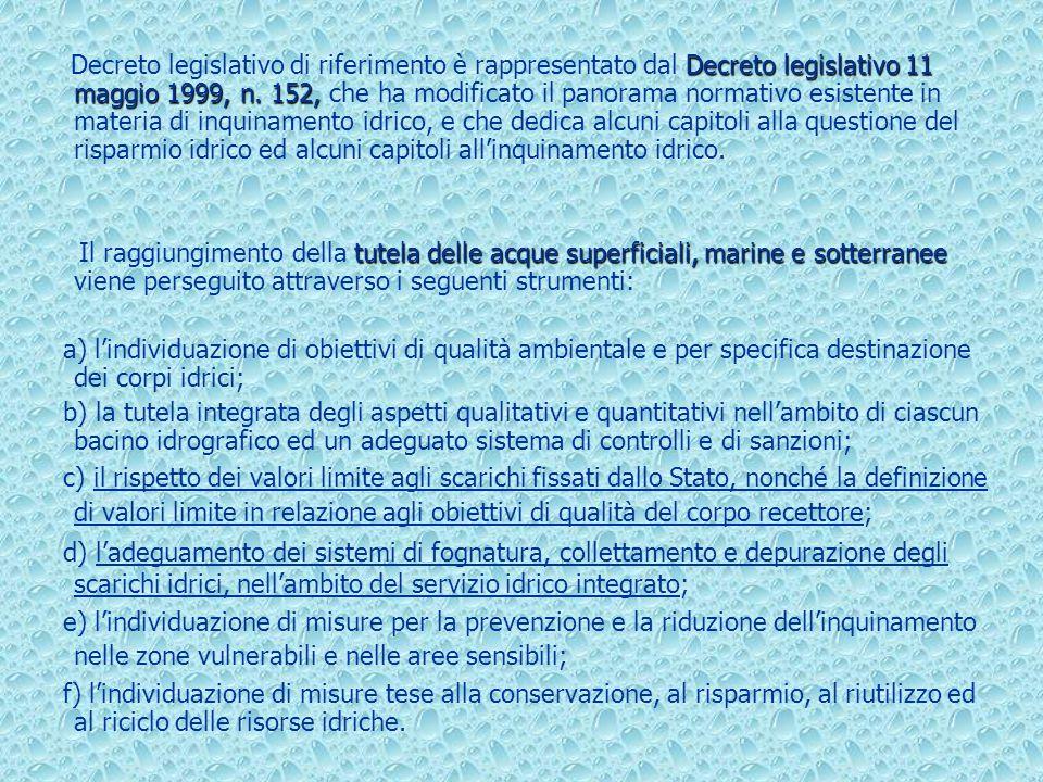 Decreto legislativo di riferimento è rappresentato dal Decreto legislativo 11 maggio 1999, n. 152, che ha modificato il panorama normativo esistente in materia di inquinamento idrico, e che dedica alcuni capitoli alla questione del risparmio idrico ed alcuni capitoli all'inquinamento idrico.