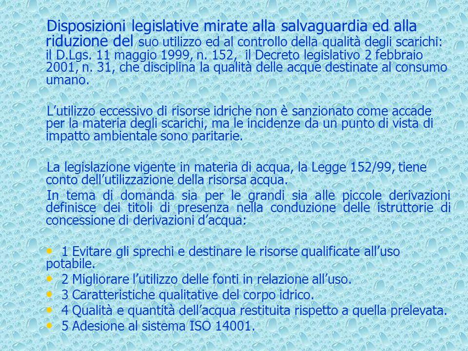 Disposizioni legislative mirate alla salvaguardia ed alla riduzione del suo utilizzo ed al controllo della qualità degli scarichi: il D.Lgs. 11 maggio 1999, n. 152, il Decreto legislativo 2 febbraio 2001, n. 31, che disciplina la qualità delle acque destinate al consumo umano.