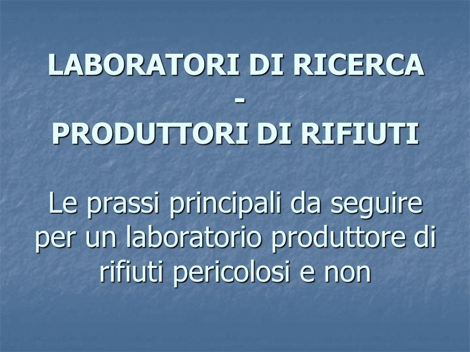 LABORATORI DI RICERCA - PRODUTTORI DI RIFIUTI Le prassi principali da seguire per un laboratorio produttore di rifiuti pericolosi e non
