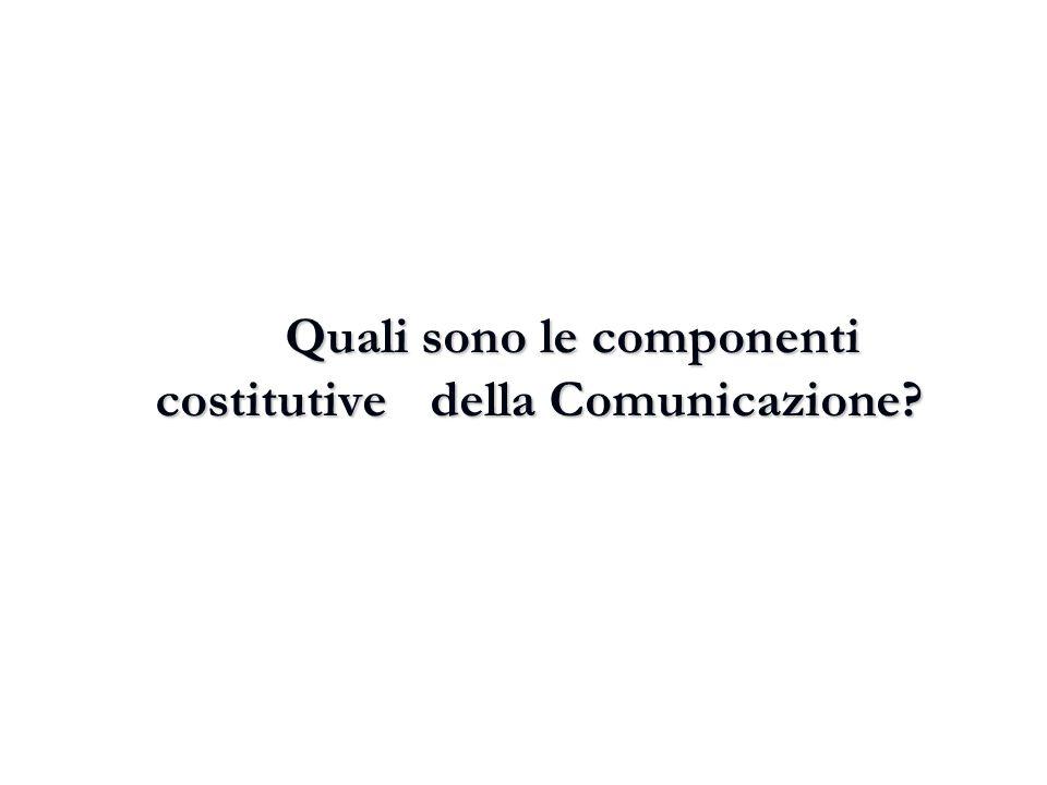 Quali sono le componenti costitutive della Comunicazione