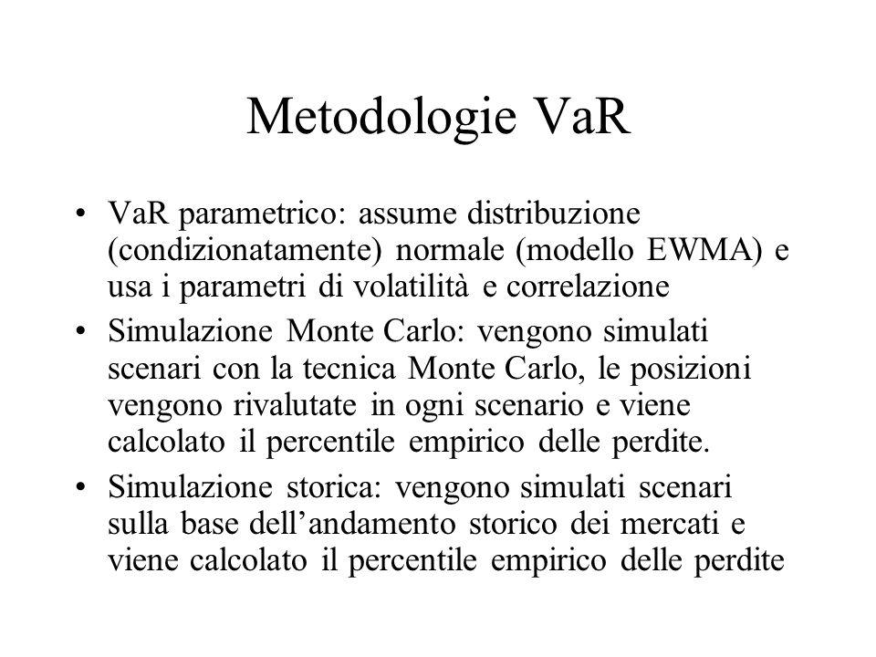 Metodologie VaR VaR parametrico: assume distribuzione (condizionatamente) normale (modello EWMA) e usa i parametri di volatilità e correlazione.