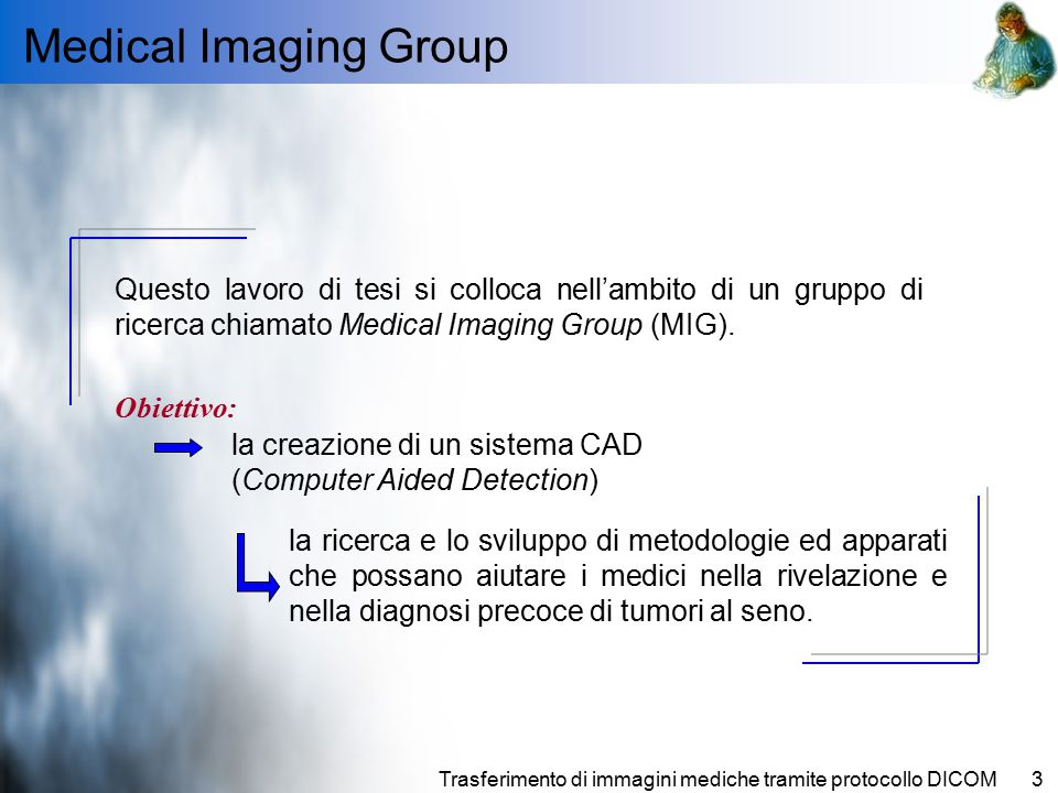 Medical Imaging Group Questo lavoro di tesi si colloca nell'ambito di un gruppo di ricerca chiamato Medical Imaging Group (MIG).