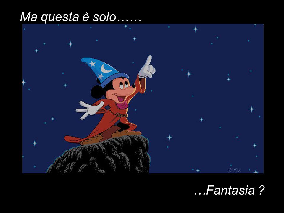 Ma questa è solo…… …Fantasia