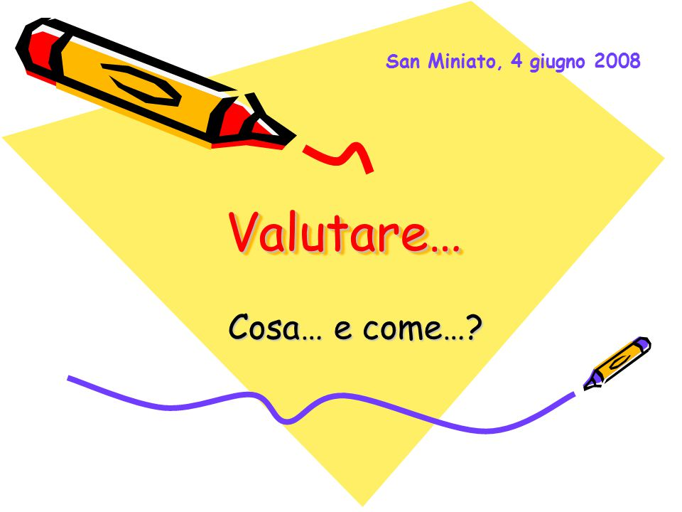 San Miniato, 4 giugno 2008 Valutare… Cosa… e come…