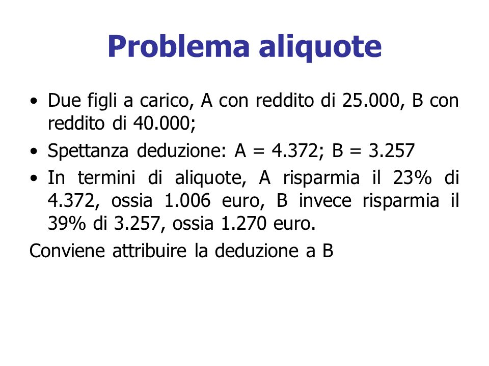 Problema aliquote Due figli a carico, A con reddito di 25.000, B con reddito di 40.000; Spettanza deduzione: A = 4.372; B = 3.257.
