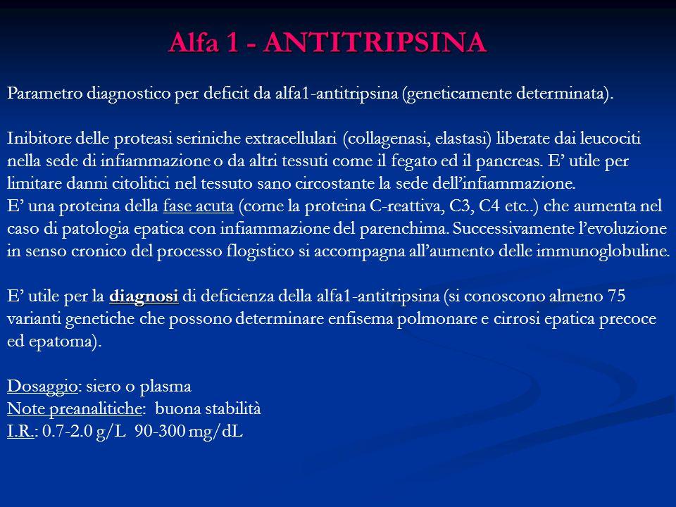 Alfa 1 - ANTITRIPSINA Parametro diagnostico per deficit da alfa1-antitripsina (geneticamente determinata).