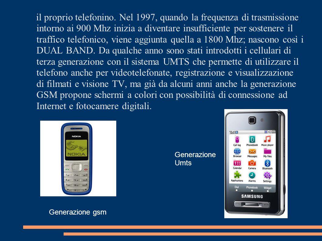il proprio telefonino. Nel 1997, quando la frequenza di trasmissione intorno ai 900 Mhz inizia a diventare insufficiente per sostenere il traffico telefonico, viene aggiunta quella a 1800 Mhz; nascono così i DUAL BAND. Da qualche anno sono stati introdotti i cellulari di terza generazione con il sistema UMTS che permette di utilizzare il telefono anche per videotelefonate, registrazione e visualizzazione di filmati e visione TV, ma già da alcuni anni anche la generazione GSM propone schermi a colori con possibilità di connessione ad Internet e fotocamere digitali.