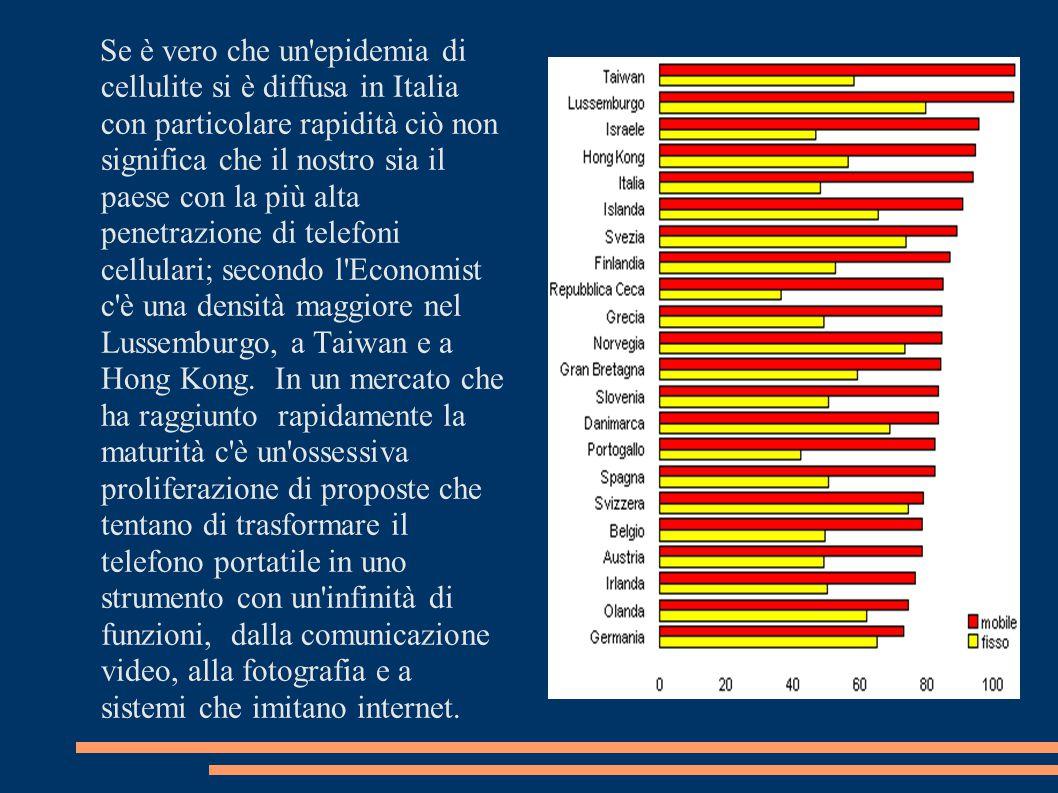 Se è vero che un epidemia di cellulite si è diffusa in Italia con particolare rapidità ciò non significa che il nostro sia il paese con la più alta penetrazione di telefoni cellulari; secondo l Economist c è una densità maggiore nel Lussemburgo, a Taiwan e a Hong Kong.