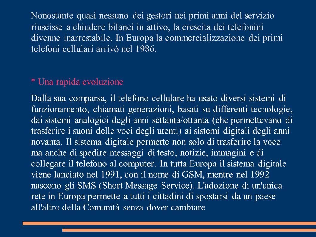 Nonostante quasi nessuno dei gestori nei primi anni del servizio riuscisse a chiudere bilanci in attivo, la crescita dei telefonini divenne inarrestabile. In Europa la commercializzazione dei primi telefoni cellulari arrivò nel 1986.