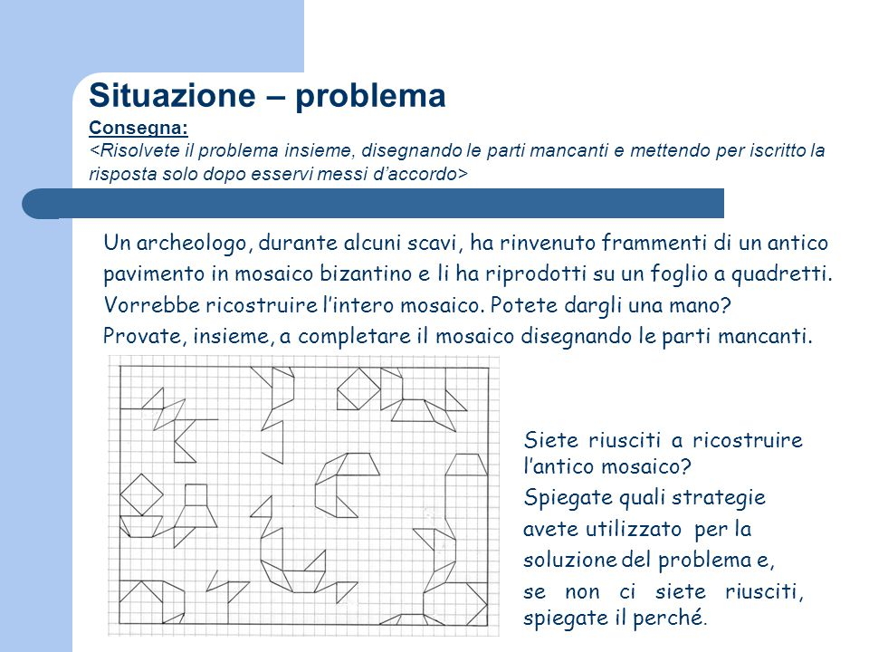 Situazione – problema Consegna: <Risolvete il problema insieme, disegnando le parti mancanti e mettendo per iscritto la risposta solo dopo esservi messi d'accordo>