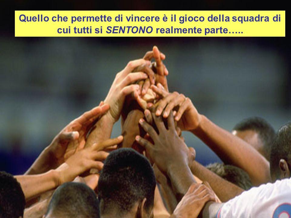 Quello che permette di vincere è il gioco della squadra di cui tutti si SENTONO realmente parte…..
