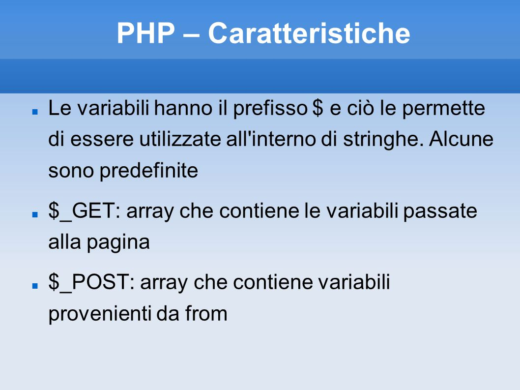 PHP – Caratteristiche Le variabili hanno il prefisso $ e ciò le permette di essere utilizzate all interno di stringhe. Alcune sono predefinite.
