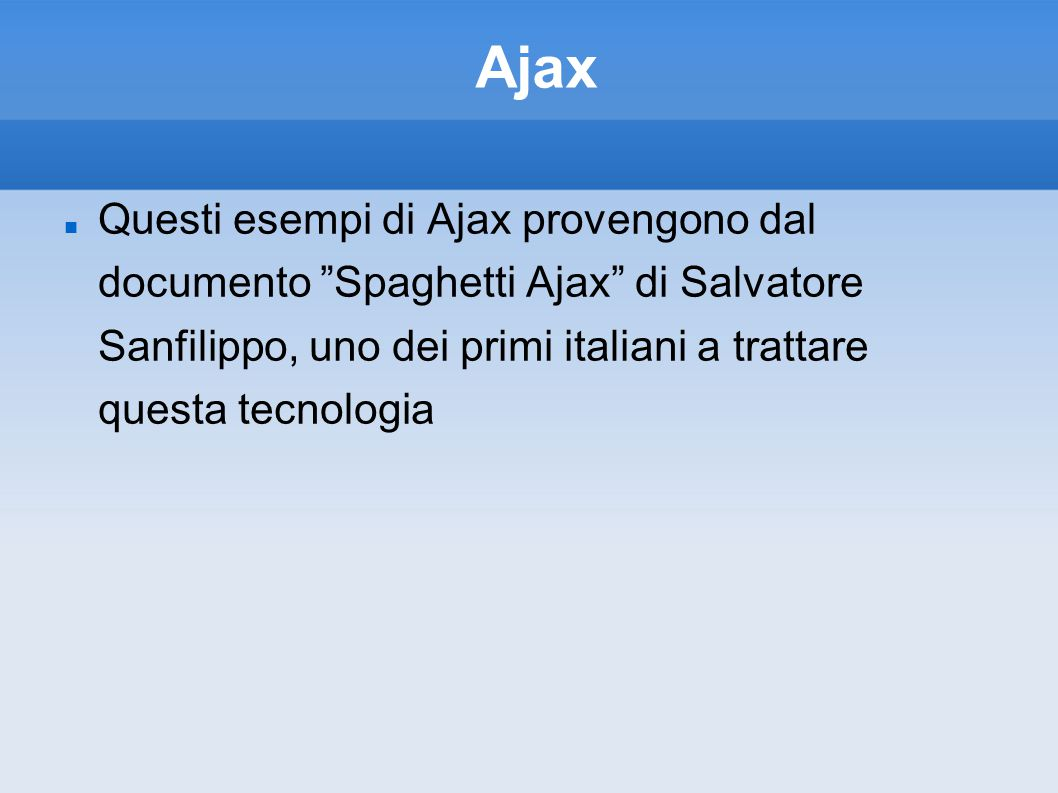 Ajax Questi esempi di Ajax provengono dal documento Spaghetti Ajax di Salvatore Sanfilippo, uno dei primi italiani a trattare questa tecnologia.