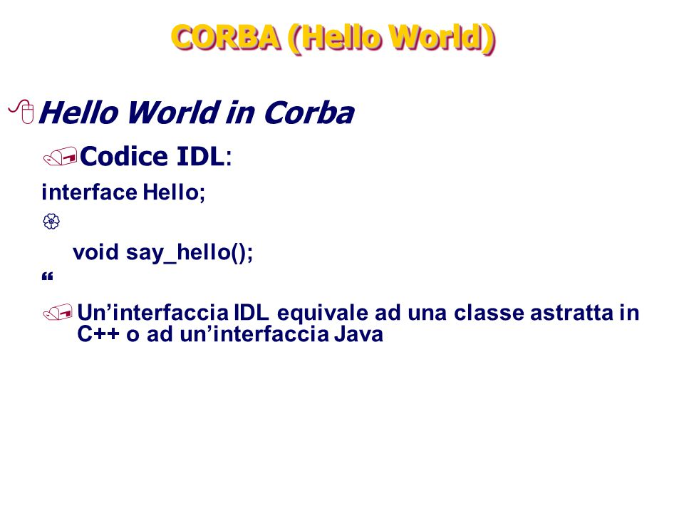 CORBA (Hello World) Hello World in Corba Codice IDL: interface Hello;