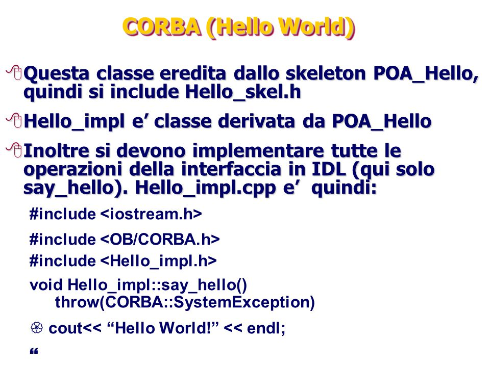 CORBA (Hello World) Questa classe eredita dallo skeleton POA_Hello, quindi si include Hello_skel.h.