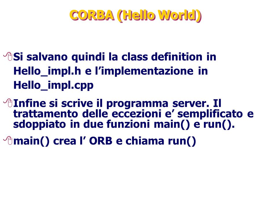 CORBA (Hello World) Si salvano quindi la class definition in Hello_impl.h e l'implementazione in Hello_impl.cpp.