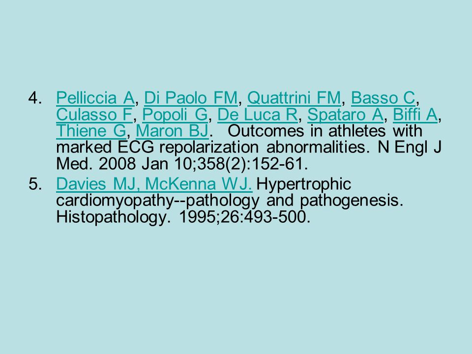 Pelliccia A, Di Paolo FM, Quattrini FM, Basso C, Culasso F, Popoli G, De Luca R, Spataro A, Biffi A, Thiene G, Maron BJ. Outcomes in athletes with marked ECG repolarization abnormalities. N Engl J Med. 2008 Jan 10;358(2):152-61.