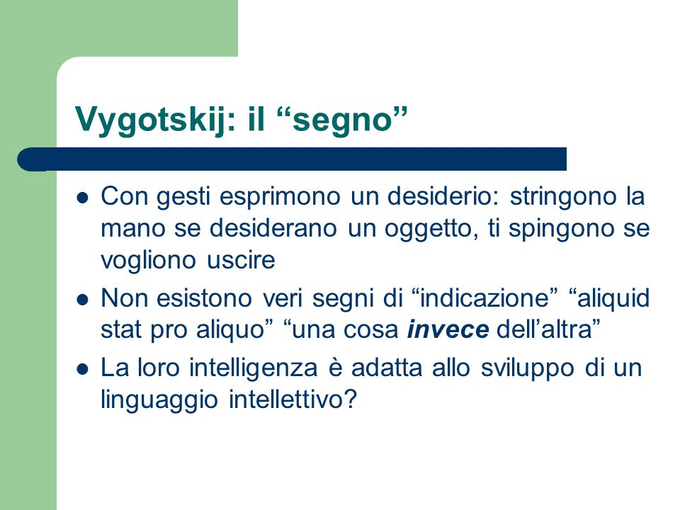 Vygotskij: il segno Con gesti esprimono un desiderio: stringono la mano se desiderano un oggetto, ti spingono se vogliono uscire.