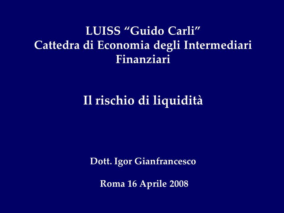 LUISS Guido Carli Cattedra di Economia degli Intermediari Finanziari Il rischio di liquidità Dott. Igor Gianfrancesco Roma 16 Aprile 2008