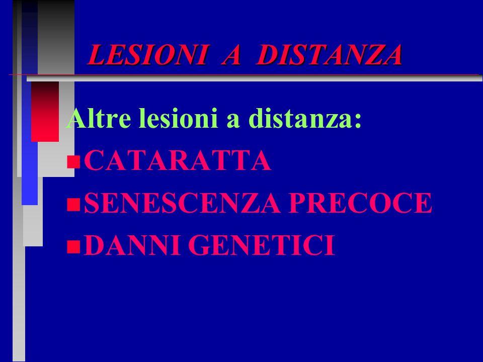 LESIONI A DISTANZA Altre lesioni a distanza: CATARATTA SENESCENZA PRECOCE DANNI GENETICI