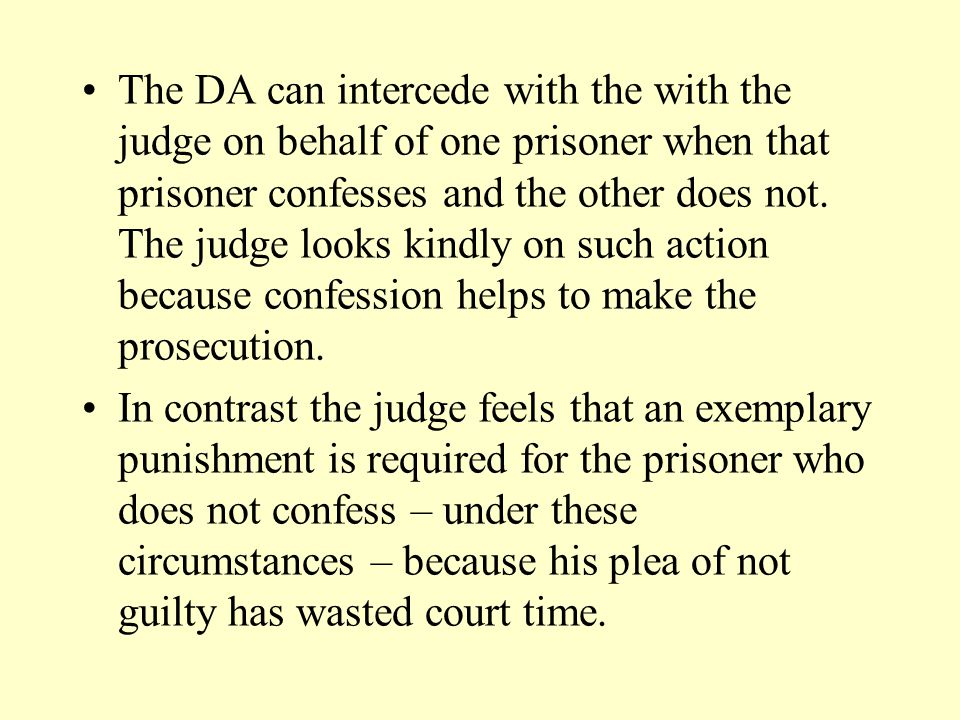 The DA can intercede with the with the judge on behalf of one prisoner when that prisoner confesses and the other does not. The judge looks kindly on such action because confession helps to make the prosecution.