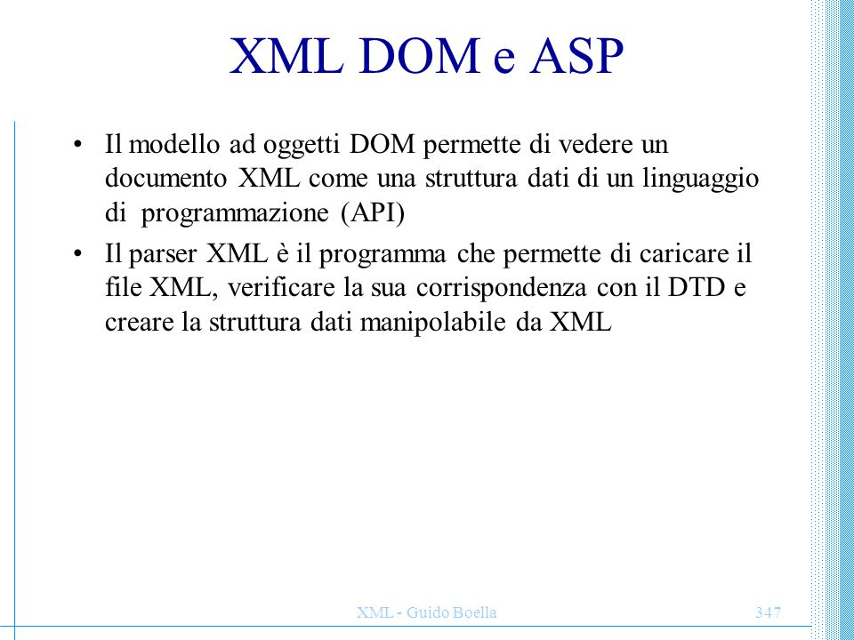 XML DOM e ASP Il modello ad oggetti DOM permette di vedere un documento XML come una struttura dati di un linguaggio di programmazione (API)